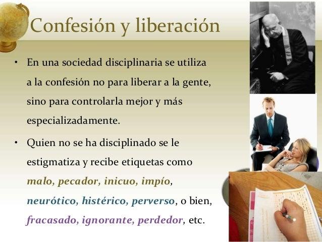 Confesión y liberación• En una sociedad disciplinaria se utilizaa la confesión no para liberar a la gente,sino para contro...