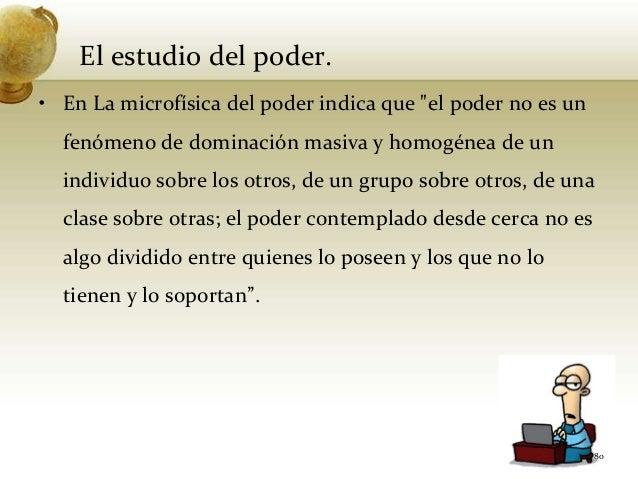 """El estudio del poder.• En La microfísica del poder indica que """"el poder no es unfenómeno de dominación masiva y homogénea ..."""