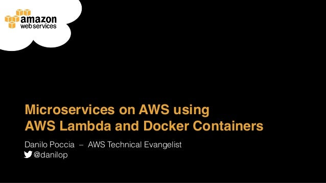 Microservices on AWS using AWS Lambda and Docker Containers Danilo Poccia ‒ AWS Technical Evangelist @danilop