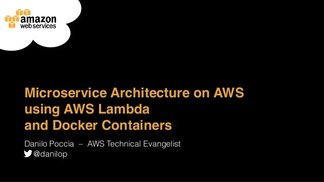 Microservice Architecture on AWS using AWS Lambda and Docker Containers Danilo Poccia ‒ AWS Technical Evangelist @danilop
