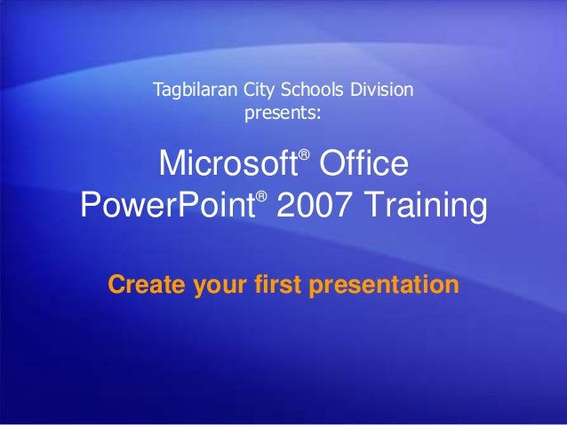 Microsoft® Office PowerPoint® 2007 Training Create your first presentation Tagbilaran City Schools Division presents: