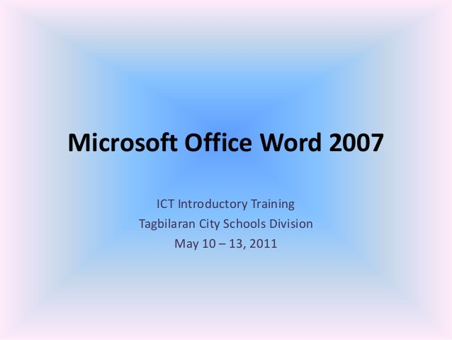 Microsoft Office Word 2007 ICT Introductory Training Tagbilaran City Schools Division May 10 – 13, 2011