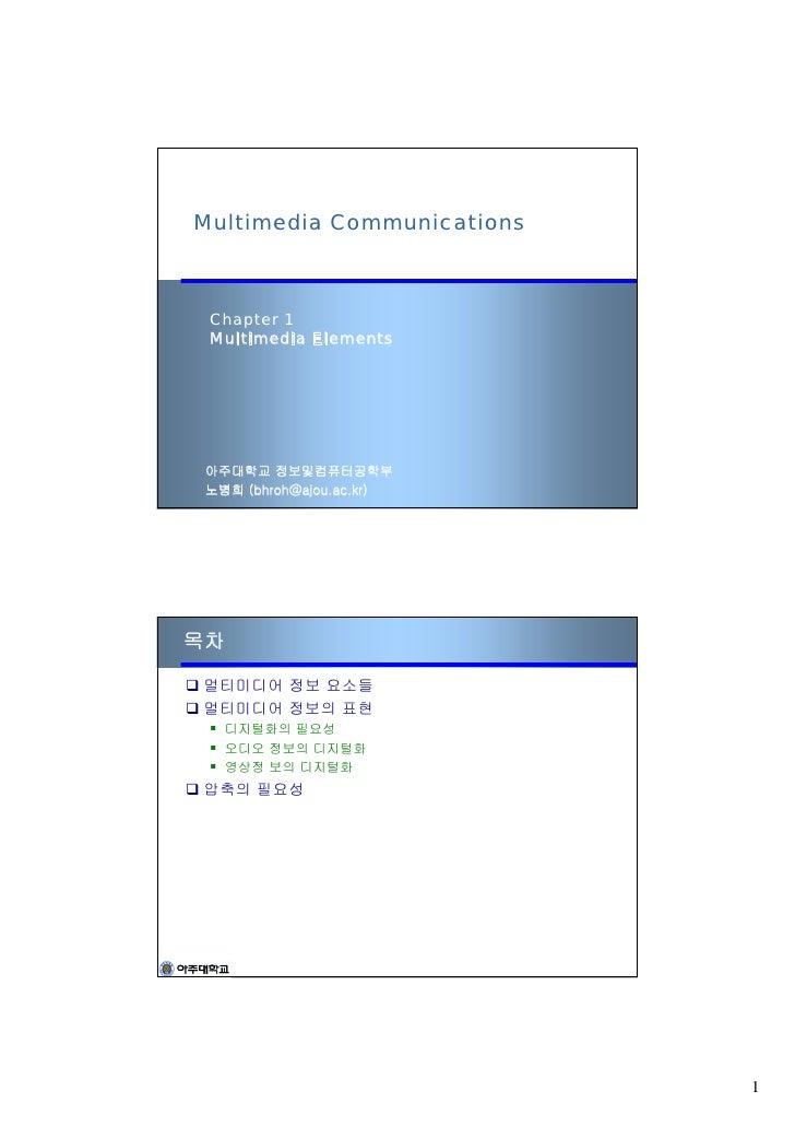 Multimedia Communications     Chapter 1  Multimedia Elements      아주대학교 정보및컴퓨터공학부  노병희 (bhroh@ajou.ac.kr)     목차  멀티미디어 정보...