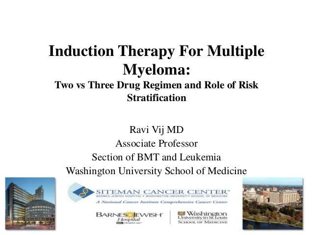 Induction Therapy For Multiple Myeloma: Two vs Three Drug Regimen and Role of Risk Stratification Ravi Vij MD Associate Pr...