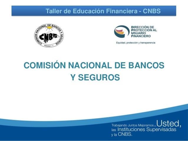 COMISIÓN NACIONAL DE BANCOS Y SEGUROS Taller de Educación Financiera - CNBS