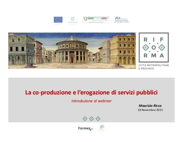 La co-produzione e l'erogazione di servizi pubblici Introduzione al webinar Maurizio Ricca 18 Novembre 2015
