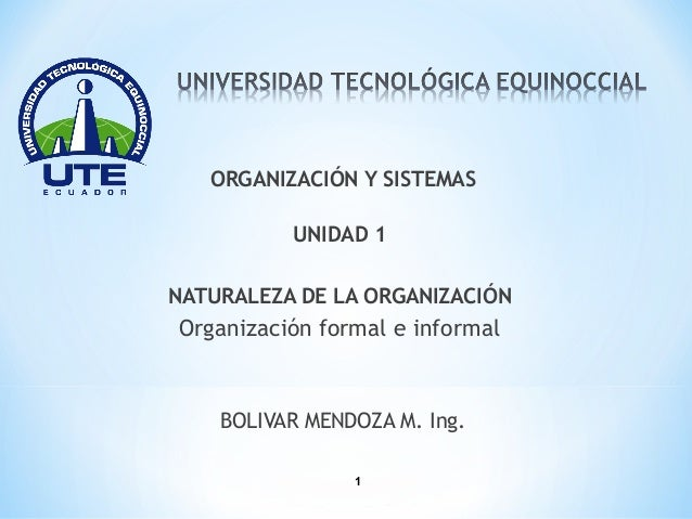 ORGANIZACIÓN Y SISTEMAS          UNIDAD 1NATURALEZA DE LA ORGANIZACIÓNOrganización formal e informal    BOLIVAR MENDOZA M....