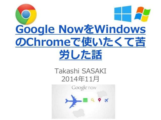 Google NowをWindows  のChromeで使いたくて苦  労した話  Takashi SASAKI  2014年11月