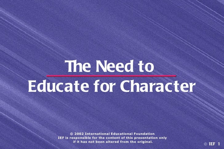 The Need toEducate for Character          © 2002 International Educational Foundation   IEF is responsible for the content...