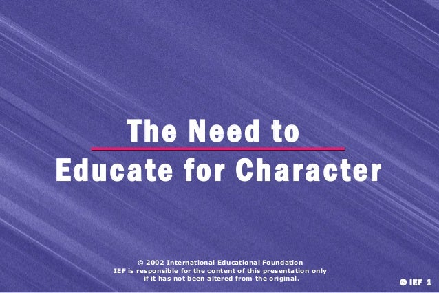 The Need to Educate for Character © 2002 International Educational Foundation IEF is responsible for the content of this p...