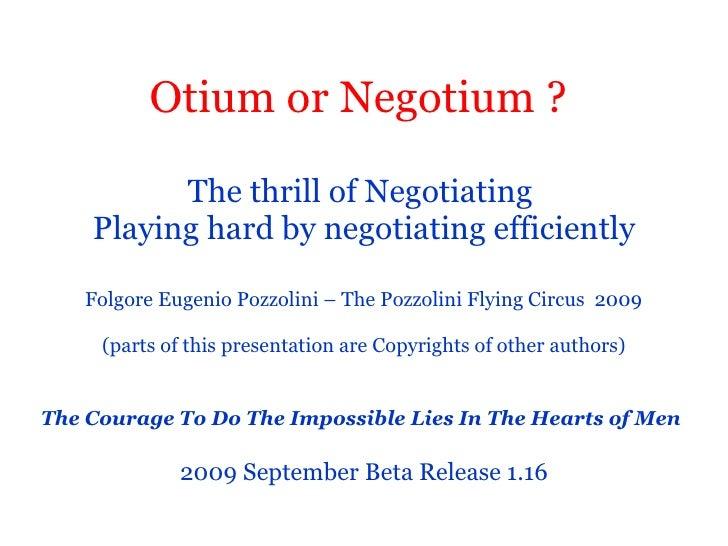 Otium or Negotium ?   The thrill of Negotiating  Playing hard by negotiating efficiently   Folgore Eugenio Pozzolini – The...