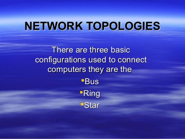 NETWORK TOPOLOGIESNETWORK TOPOLOGIESThere are three basicThere are three basicconfigurations used to connectconfigurations...
