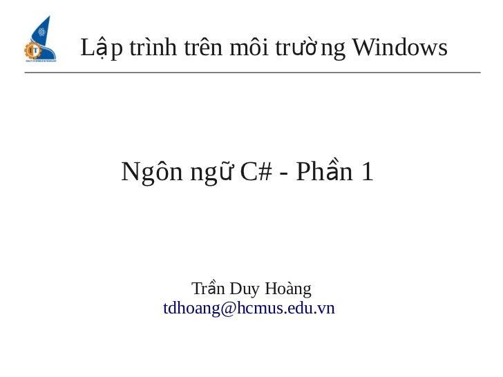 Lậ p trình trên môi trườ ng Windows   Ngôn ngữ C# - Phần 1           Trần Duy Hoàng       tdhoang@hcmus.edu.vn