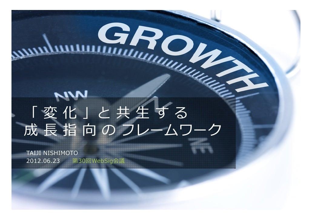 「 変 化 」と 共 ⽣ す る成 ⻑ 指 向 の フレームワークTAIJI NISHIMOTO2012.06.23    第30回WebSig会議
