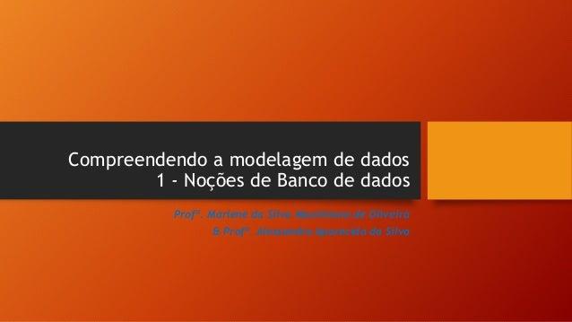 Compreendendo a modelagem de dados 1 - Noções de Banco de dados Profª. Marlene da Silva Maximiano de Oliveira & Profª. Ale...