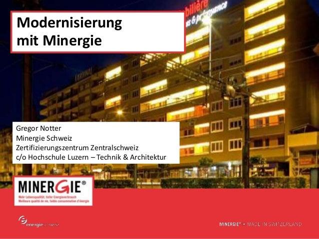www.minergie.ch Modernisierung mit Minergie Gregor Notter Minergie Schweiz Zertifizierungszentrum Zentralschweiz c/o Hochs...
