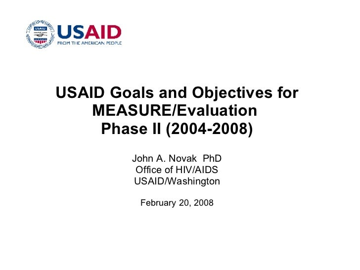 USAID Goals and Objectives for MEASURE/Evaluation  Phase II (2004-2008) John A. Novak  PhD Office of HIV/AIDS USAID/Washin...