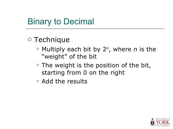 "Binary to Decimal <ul><li>Technique </li></ul><ul><ul><li>Multiply each bit by 2 n , where  n  is the ""weight"" of the bit ..."