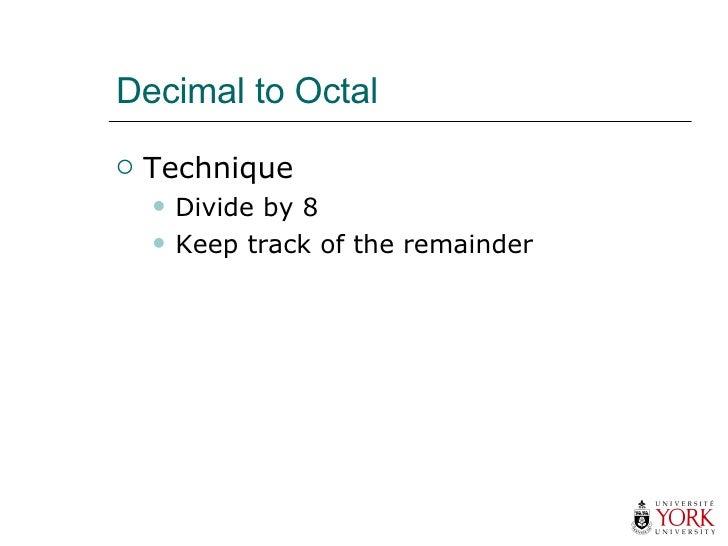 Decimal to Octal <ul><li>Technique </li></ul><ul><ul><li>Divide by 8 </li></ul></ul><ul><ul><li>Keep track of the remainde...