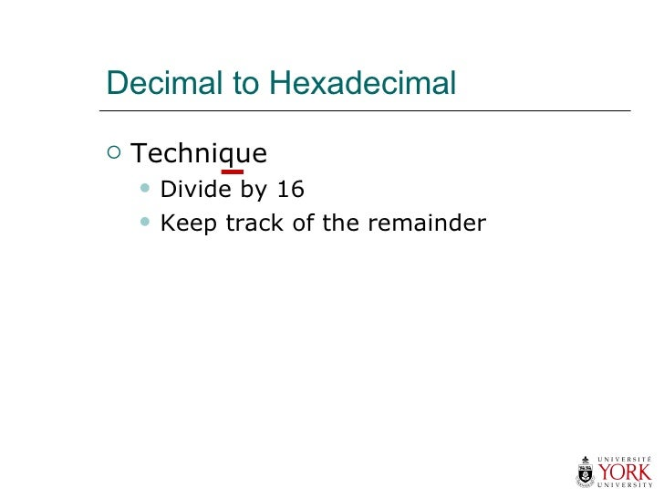 Decimal to Hexadecimal <ul><li>Technique </li></ul><ul><ul><li>Divide by 16 </li></ul></ul><ul><ul><li>Keep track of the r...
