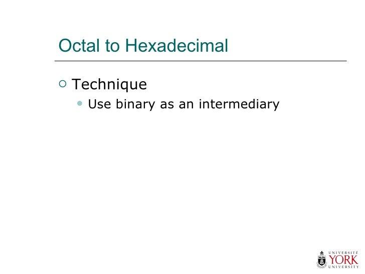Octal to Hexadecimal <ul><li>Technique </li></ul><ul><ul><li>Use binary as an intermediary </li></ul></ul>