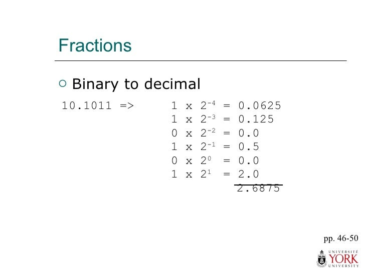 Fractions <ul><li>Binary to decimal </li></ul>pp. 46-50 10.1011 =>  1 x 2 -4  = 0.0625 1 x 2 -3  = 0.125 0 x 2 -2  = 0.0 1...