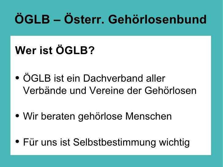 ÖGLB – Österr. Gehörlosenbund <ul><li>Wer ist ÖGLB? </li></ul><ul><li>ÖGLB ist ein Dachverband aller Verbände und Vereine ...