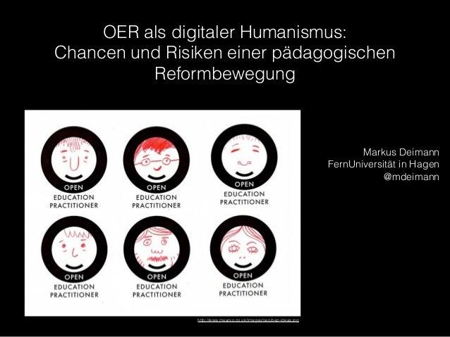 OER als digitaler Humanismus: Chancen und Risiken einer pädagogischen Reformbewegung Markus Deimann FernUniversität in Hag...