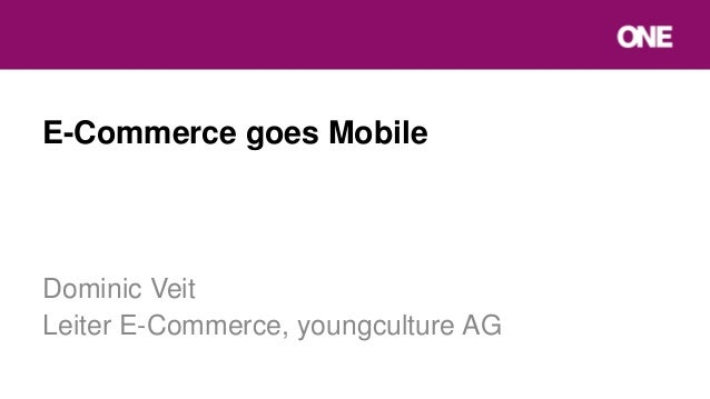 E-Commerce goes Mobile Dominic Veit Leiter E-Commerce, youngculture AG
