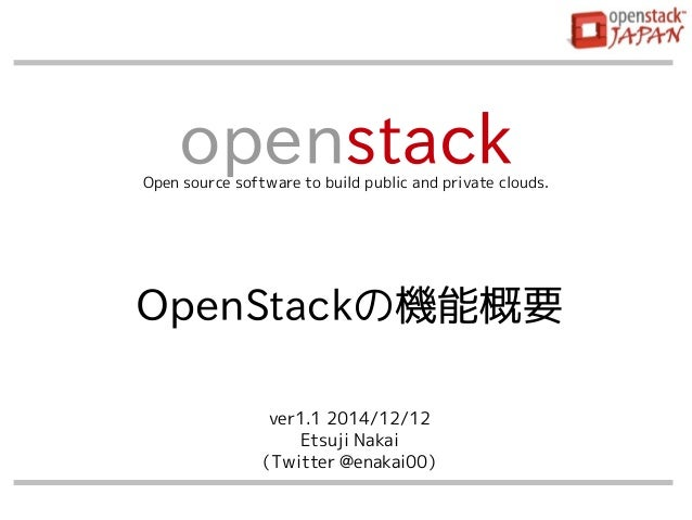 openstack Open source software to build public and private clouds.  OpenStackの機能概要  ver1.1 2014/12/12  Etsuji Nakai  (Twit...