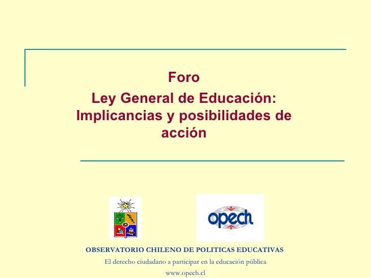 Foro Ley General de Educación: Implicancias y posibilidades de acción OBSERVATORIO CHILENO DE POLITICAS EDUCATIVAS  El der...