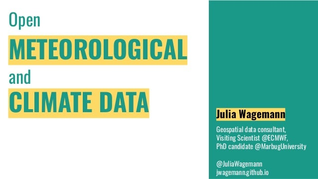 Open METEOROLOGICAL and CLIMATE DATA Julia Wagemann Geospatial data consultant, Visiting Scientist @ECMWF, PhD candidate @...