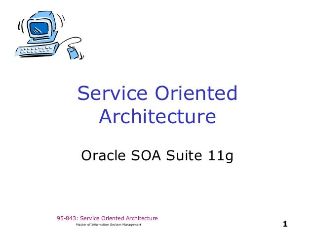 95-843: Service Oriented Architecture 1Master of Information System Management Service Oriented Architecture Oracle SOA Su...