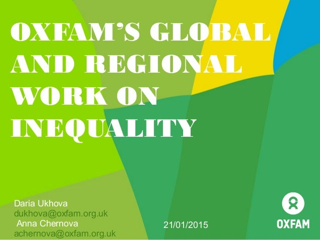 OXFAM'S GLOBAL AND REGIONAL WORK ON INEQUALITY Daria Ukhova dukhova@oxfam.org.uk Anna Chernova achernova@oxfam.org.uk 21/0...
