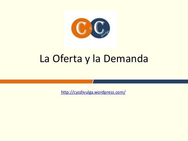 La Oferta y la Demandahttp://cycdivulga.wordpress.com/