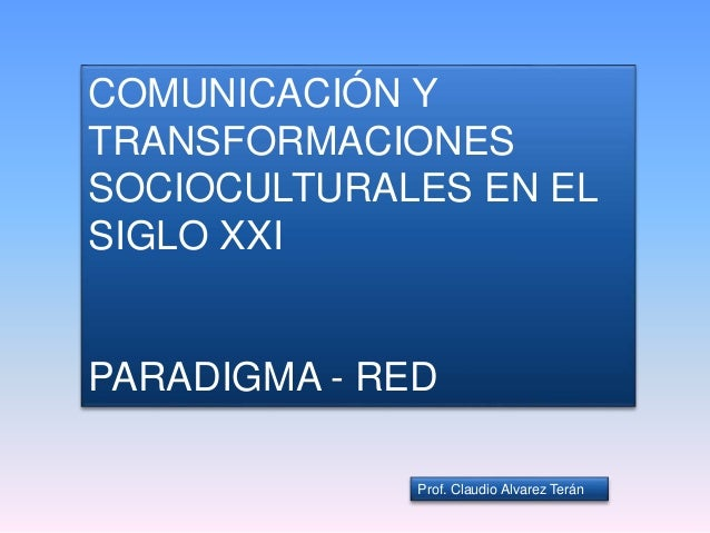 COMUNICACIÓN Y TRANSFORMACIONES SOCIOCULTURALES EN EL SIGLO XXI PARADIGMA - RED Prof. Claudio Alvarez Terán