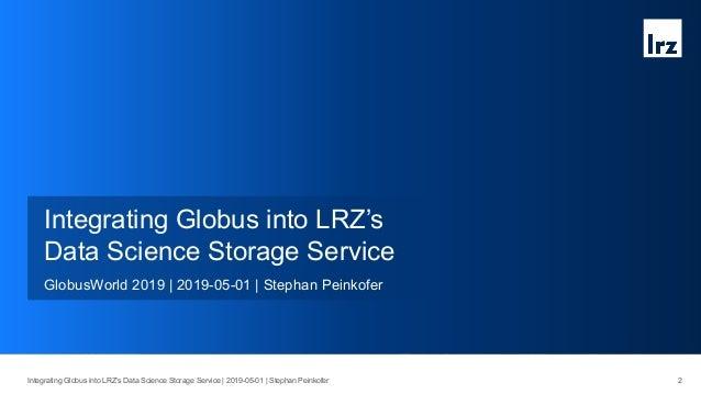 3Integrating Globus into LRZ's Data Science Storage Service   2019-05-01   Stephan Peinkofer Bavarian Academy of Sciences ...