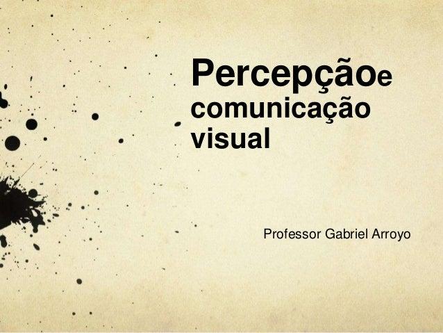Percepçãoecomunicaçãovisual    Professor Gabriel Arroyo