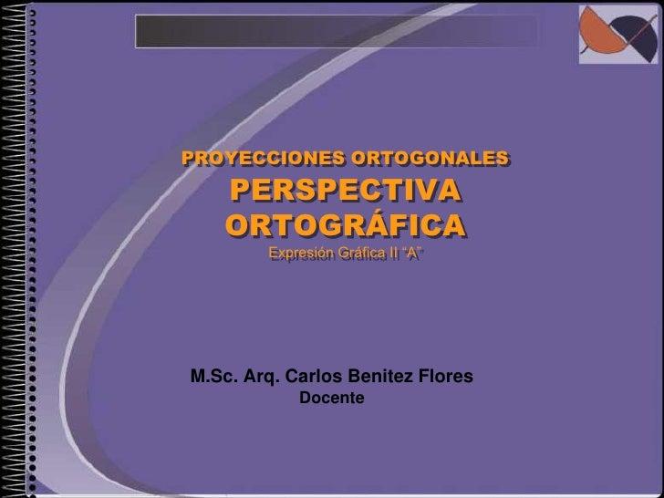 """PROYECCIONES ORTOGONALES PERSPECTIVA ORTOGRÁFICAExpresión Gráfica II """"A""""<br />M.Sc. Arq. Carlos Benitez Flores<br />Docent..."""