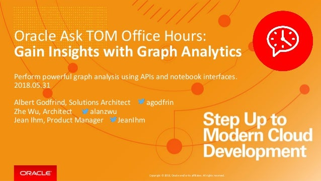 Copyright © 2018, Oracle and/or its affiliates. All rights reserved. Oracle Ask TOM Office Hours: Gain Insights with Graph...