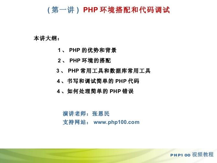 ( 第一 讲 )   PHP 环境搭配和代码调试 PHP100 视频教程 本讲大纲: 1 、 PHP 的优势和背景 2 、 PHP 环境的搭配 3 、 PHP 常用工具和数据库常用工具 4 、书写和调试简单的 PHP 代码 4 、如何处理简单的...