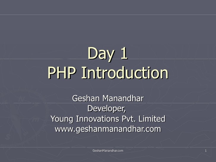 Day 1 PHP Introduction Geshan Manandhar Developer,  Young Innovations Pvt. Limited www.geshanmanandhar.com