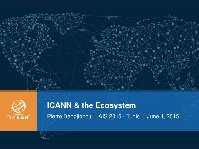 ICANN & the Ecosystem Pierre Dandjionou | AIS 2015 - Tunis | June 1, 2015
