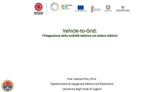 Vehicle-to-Grid: l'integrazione della mobilità elettrica nei sistemi elettrici Prof. Fabrizio Pilo, Ph.D. Dipartimento di...