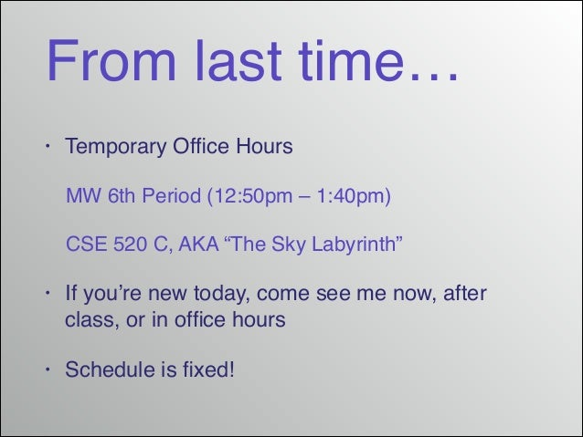 """From last time… •  Temporary Office Hours! MW 6th Period (12:50pm – 1:40pm)! CSE 520 C, AKA """"The Sky Labyrinth""""!  •  If you..."""