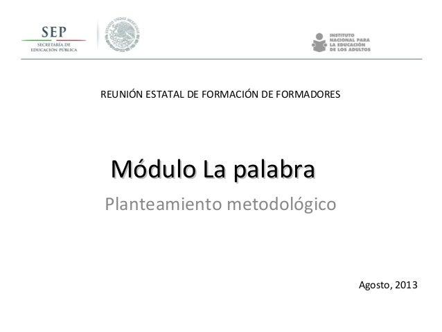 REUNIÓN ESTATAL DE FORMACIÓN DE FORMADORES Agosto, 2013 Módulo La palabraMódulo La palabra Planteamiento metodológico