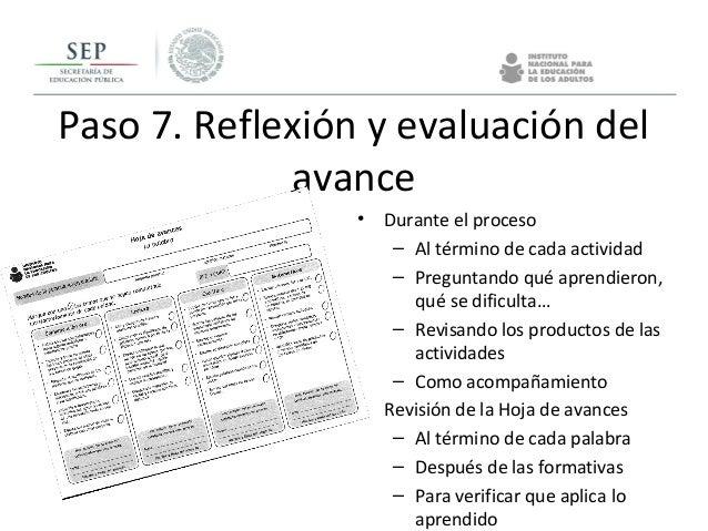 Paso 7. Reflexión y evaluación del avance • Durante el proceso – Al término de cada actividad – Preguntando qué aprendiero...