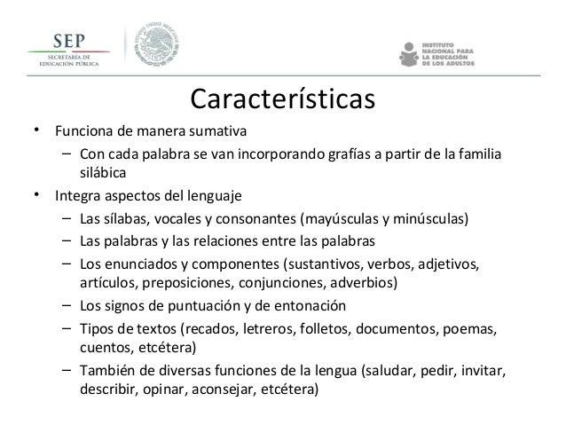 Características • Funciona de manera sumativa – Con cada palabra se van incorporando grafías a partir de la familia silábi...