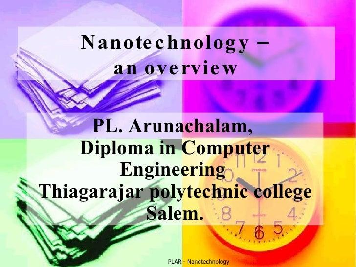 PLAR - Nanotechnology Nanotechnology –  an overview PL. Arunachalam,  Diploma in Computer Engineering  Thiagarajar polytec...