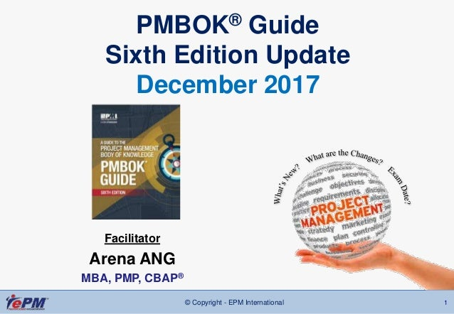© Copyright - EPM International 1 PMBOK® Guide Sixth Edition Update December 2017 Facilitator Arena ANG MBA, PMP, CBAP®